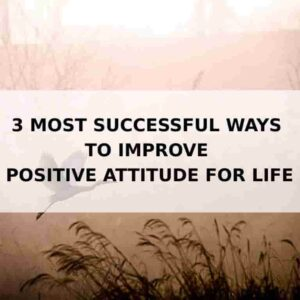 3 most successful ways to improve positive attitude for life